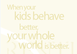 When your kids behave better, your whole world is better