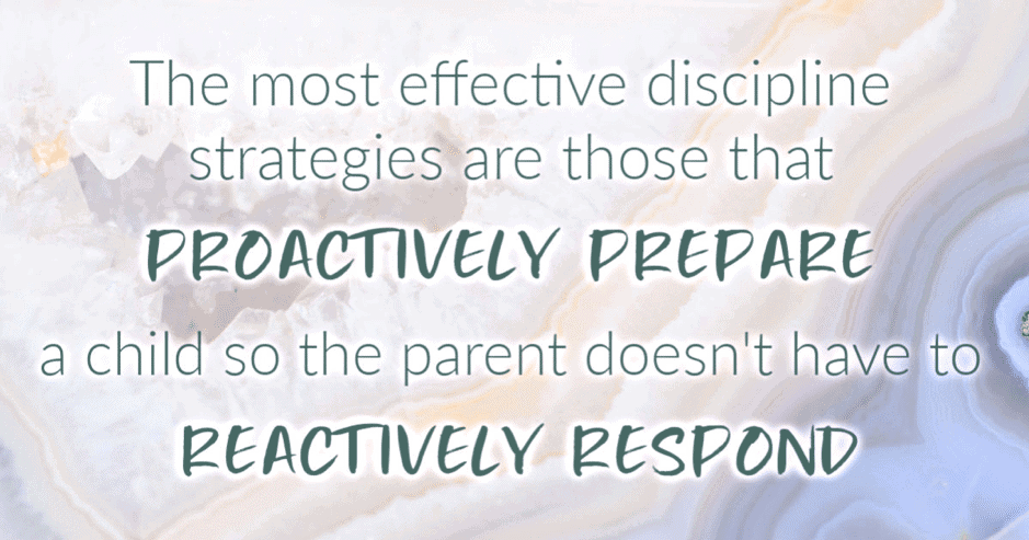 The most effective discipline strategies are those that proactively prepare the child so the parent doesn't have to reactively respond