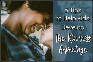 5 Tips to Help Kids Develop The Kindness Advantage