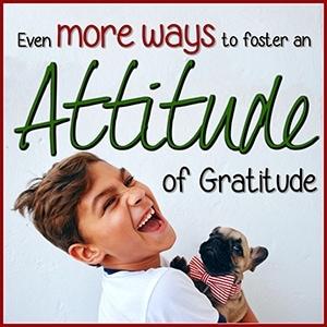 Even MORE Ways to Foster an Attitude of Gratitude