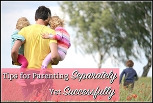 3 Tips for Parenting Separately…Yet Successfully