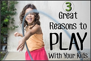 3 Great Reasons to Play With Your Kids